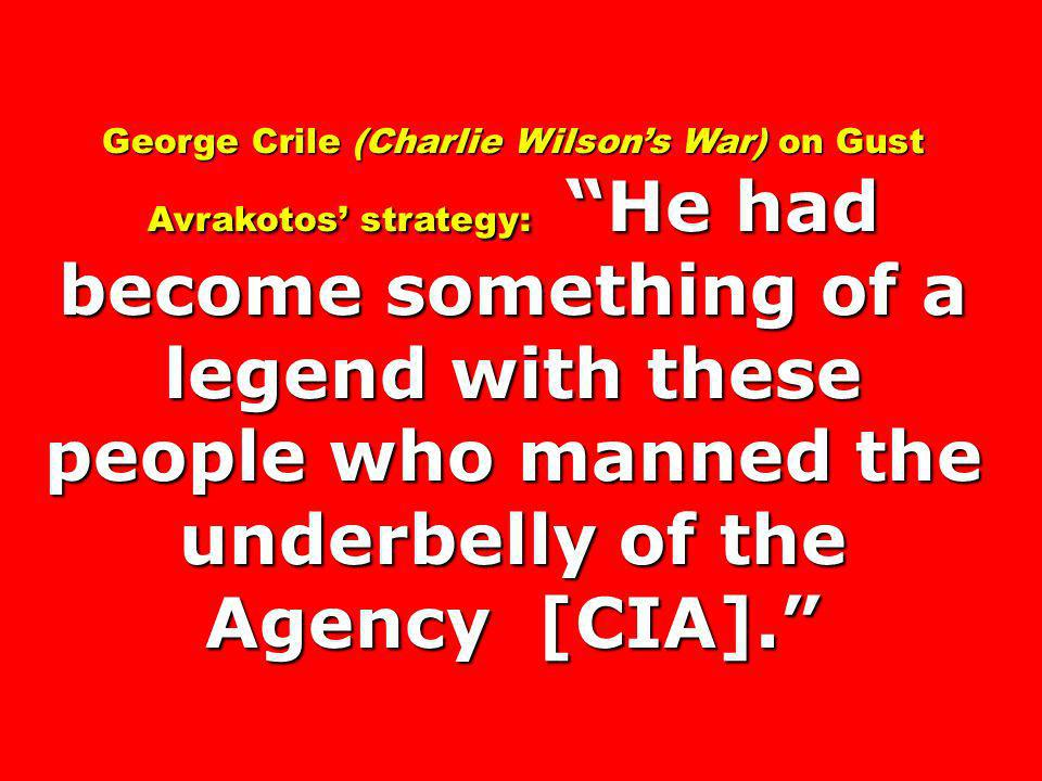George Crile (Charlie Wilson's War) on Gust Avrakotos' strategy: He had become something of a legend with these people who manned the underbelly of the Agency [CIA].